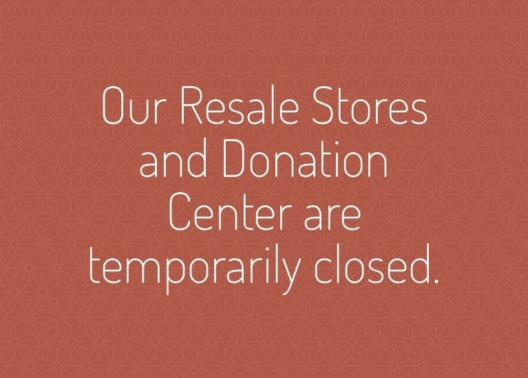 Our resale stores and donation center are temporarily closed.